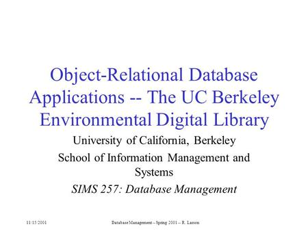 11/15/2001Database <strong>Management</strong> -- Spring 2001 -- R. Larson Object-Relational Database Applications -- The UC Berkeley <strong>Environmental</strong> Digital Library University.