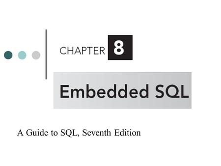 A Guide to SQL, Seventh Edition. Objectives Embed SQL commands in PL/SQL programs Retrieve single rows using embedded SQL Update a table using embedded.