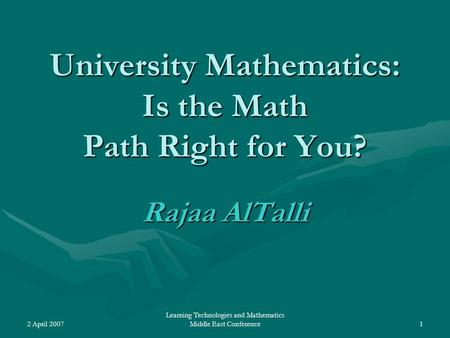2 April 2007 Learning Technologies and Mathematics Middle East Conference1 University Mathematics: Is the Math Path Right for You? Rajaa AlTalli.