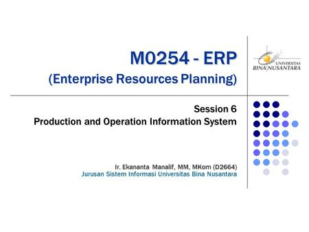 M0254 - ERP (Enterprise Resources Planning) M0254 - ERP (Enterprise Resources Planning) Session 6 Production and Operation Information System Ir. Ekananta.