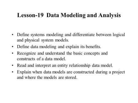 Lesson-19 Data Modeling and Analysis Define systems modeling and differentiate between logical and physical system models. Define data modeling and explain.