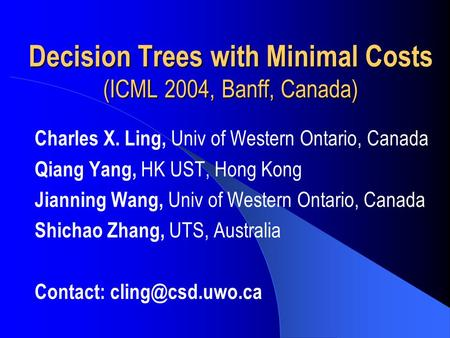 Decision Trees with Minimal Costs (ICML 2004, Banff, Canada) Charles X. Ling, Univ of Western Ontario, Canada Qiang Yang, HK UST, Hong Kong Jianning Wang,