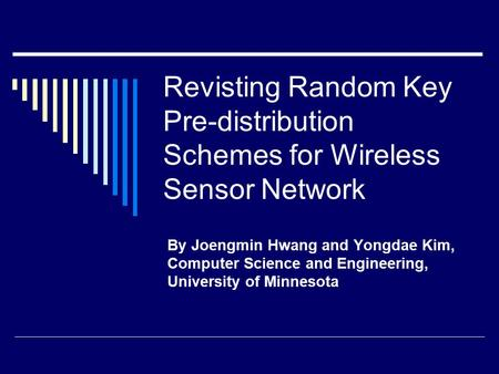 Revisting Random Key Pre-distribution Schemes for Wireless Sensor Network By Joengmin Hwang and Yongdae Kim, Computer Science and Engineering, University.
