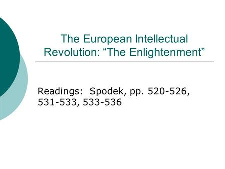 "The European Intellectual Revolution: ""The Enlightenment"" Readings: Spodek, pp. 520-526, 531-533, 533-536."