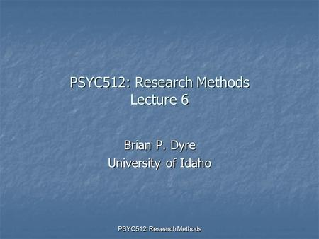 PSYC512: Research Methods PSYC512: Research Methods Lecture 6 Brian P. Dyre University of Idaho.