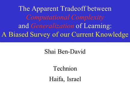 The Apparent Tradeoff between Computational Complexity and Generalization of Learning: A Biased Survey of our Current Knowledge Shai Ben-David Technion.
