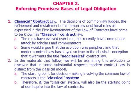 CHAPTER 2. Enforcing Promises: Bases of Legal Obligation 1.Classical Contract Law. The decisions of common law judges, the refinement and restatement.