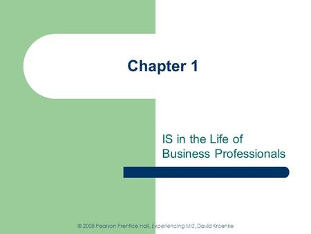 Chapter 1 IS in the Life of Business Professionals © 2008 Pearson Prentice Hall, Experiencing MIS, David Kroenke.
