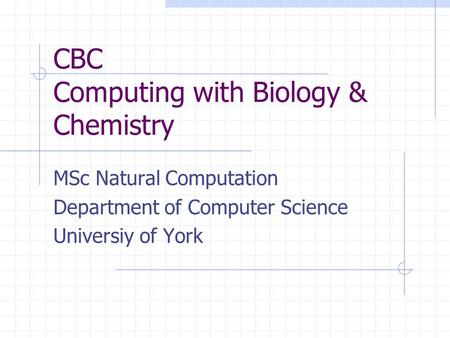 CBC Computing with Biology & Chemistry MSc Natural Computation Department of Computer Science Universiy of York.