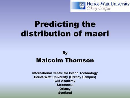 Predicting the distribution of maerl By Malcolm Thomson International Centre for Island Technology Heriot-Watt University (Orkney Campus) Old Academy Stromness.