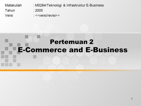 1 Pertemuan 2 E-Commerce and E-Business Matakuliah: M0284/Teknologi & Infrastruktur E-Business Tahun: 2005 Versi: >