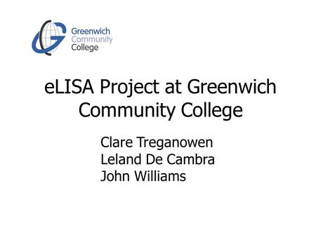 ELISA Project at Greenwich Community College Clare Treganowen Leland De Cambra John Williams.