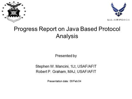 Progress Report on Java Based Protocol Analysis Presented by Stephen W. Mancini, 1Lt, USAF/AFIT Robert P. Graham, MAJ, USAF/AFIT Presentation date: 09.
