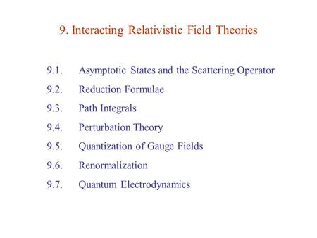 9. Interacting Relativistic Field Theories 9.1. Asymptotic States and the Scattering Operator 9.2. Reduction Formulae 9.3. Path Integrals 9.4. Perturbation.