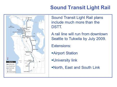 Sound Transit Light Rail Sound Transit Light Rail plans include much more than the DSTT. A rail line will run from downtown Seattle to Tukwila by July.