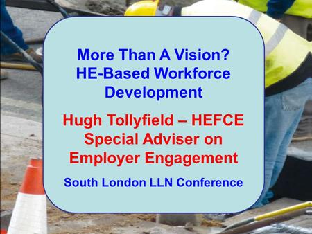 More Than A Vision? HE-Based Workforce Development Hugh Tollyfield – HEFCE Special Adviser on Employer Engagement South London LLN Conference.
