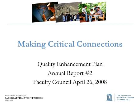 EXCELLENCE AT CAROLINA SACS REAFFIRMATION PROCESS APRIL 2008 Making Critical Connections Quality Enhancement Plan Annual Report #2 Faculty Council April.