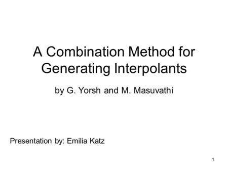 1 A Combination Method for Generating Interpolants by G. Yorsh and M. Masuvathi Presentation by: Emilia Katz.