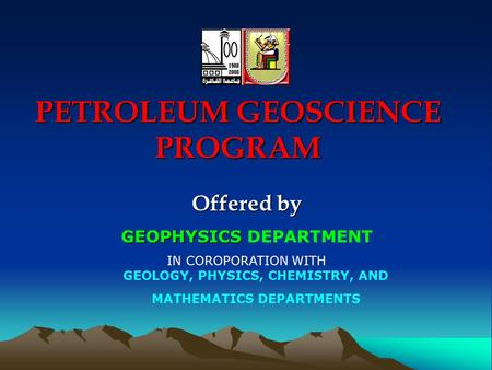 PETROLEUM GEOSCIENCE PROGRAM Offered by GEOPHYSICS GEOPHYSICS DEPARTMENT IN COROPORATION WITH GEOLOGY, PHYSICS, CHEMISTRY, AND MATHEMATICS DEPARTMENTS.