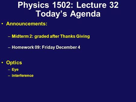 Physics 1502: Lecture 32 Today's Agenda Announcements: –Midterm 2: graded after Thanks Giving –Homework 09: Friday December 4 Optics –Eye –interference.