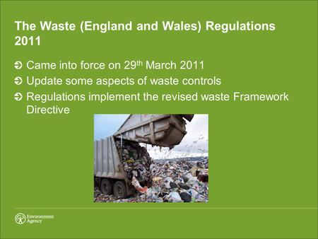 The Waste (England and Wales) Regulations 2011 Came into force on 29 th March 2011 Update some aspects of waste controls Regulations implement the revised.
