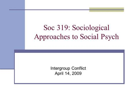 Soc 319: Sociological Approaches to Social Psych Intergroup Conflict April 14, 2009.