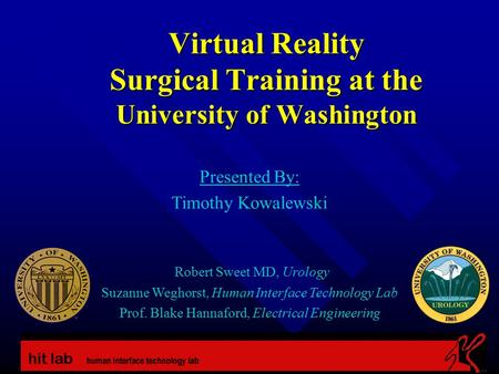Virtual Reality Surgical Training at the University of Washington Presented By: Timothy Kowalewski Robert Sweet MD, Urology Suzanne Weghorst, Human Interface.