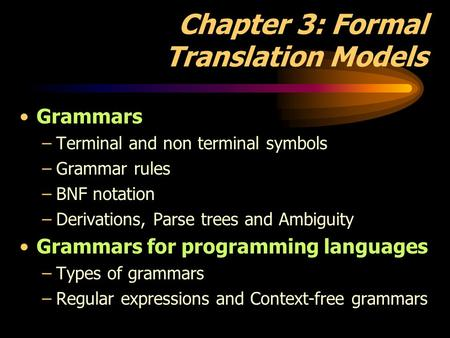 Chapter 3: Formal Translation Models Grammars –Terminal and non terminal symbols –Grammar rules –BNF notation –Derivations, Parse trees and Ambiguity Grammars.