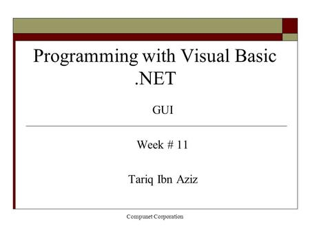 Compunet Corporation Programming with Visual Basic.NET GUI Week # 11 Tariq Ibn Aziz.