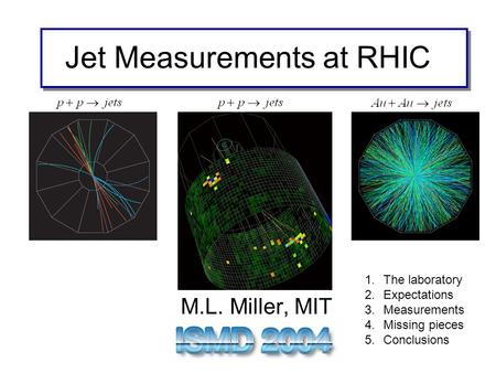 Jet Measurements at RHIC M.L. Miller, MIT 1.The laboratory 2.Expectations 3.Measurements 4.Missing pieces 5.Conclusions.
