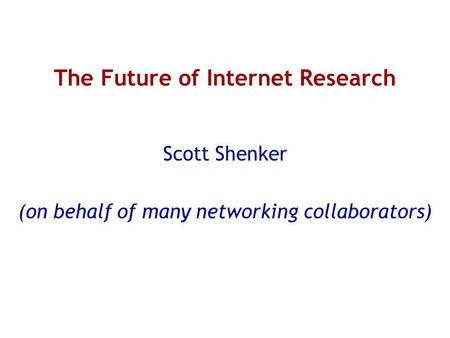 The Future of Internet Research Scott Shenker (on behalf of many networking collaborators)