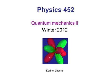 Physics 452 Quantum mechanics II Winter 2012 Karine Chesnel.