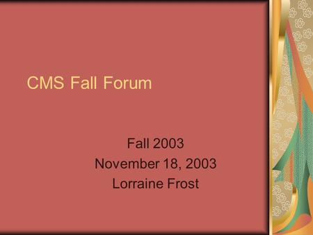 CMS Fall Forum Fall 2003 November 18, 2003 Lorraine Frost.