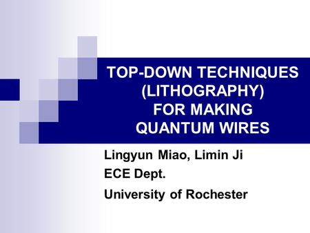 TOP-DOWN TECHNIQUES (LITHOGRAPHY) FOR MAKING QUANTUM WIRES Lingyun Miao, Limin Ji ECE Dept. University of Rochester.