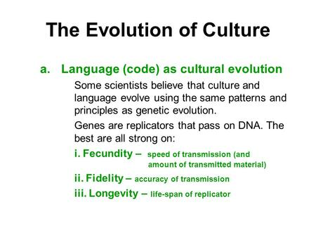 The Evolution of Culture a.Language (code) as cultural evolution Some scientists believe that culture and language evolve using the same patterns and principles.