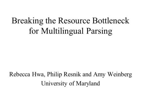 Breaking the Resource Bottleneck for Multilingual Parsing Rebecca Hwa, Philip Resnik and Amy Weinberg University of Maryland.