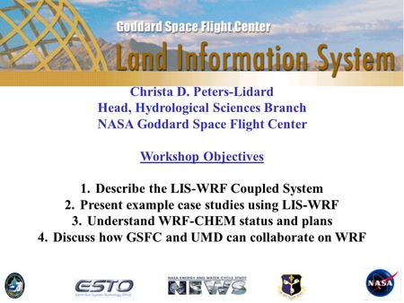 Christa D. Peters-Lidard Head, Hydrological Sciences Branch NASA Goddard Space Flight Center Workshop Objectives 1.Describe the LIS-WRF Coupled System.