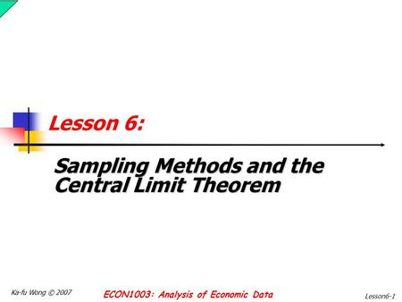 Ka-fu Wong © 2007 ECON1003: Analysis of Economic Data Lesson6-1 Lesson 6: Sampling Methods and the Central Limit Theorem.