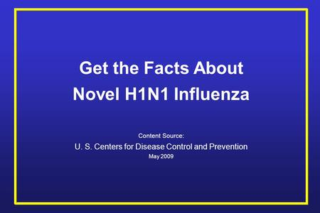 Get the Facts About Novel H1N1 Influenza Content Source: U. S. Centers for Disease Control and Prevention May 2009.