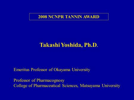 2008 NCNPR TANNIN AWARD Emeritus Professor of Okayama University Professor of Pharmacognosy College of Pharmaceutical Sciences, Matsuyama University Takashi.
