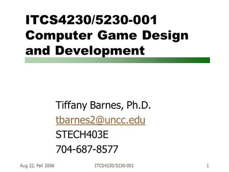 Aug 22, Fall 2006ITCS4230/5230-0011 ITCS4230/5230-001 Computer Game Design and Development Tiffany Barnes, Ph.D. STECH403E 704-687-8577.