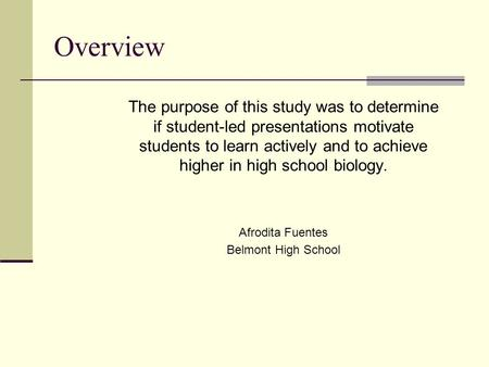 Overview The purpose of this study was to determine if student-led presentations motivate students to learn actively and to achieve higher in high school.