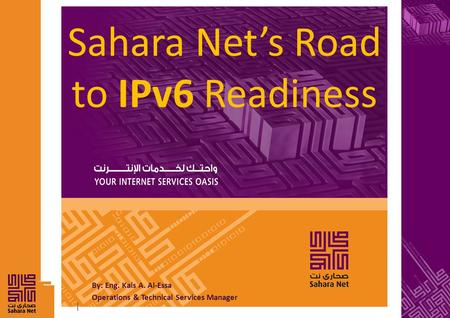 By: Eng. Kais A. Al-Essa Operations & Technical Services Manager Sahara Net's Road to IPv6 Readiness.