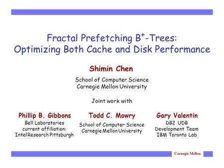 Carnegie Mellon Fractal Prefetching B + -Trees: Optimizing Both Cache and Disk Performance Joint work with Shimin Chen School of Computer Science Carnegie.