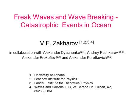 Freak Waves and Wave Breaking - Catastrophic Events in Ocean V.E. Zakharov [1,2,3,4] in collaboration with Alexander Dyachenko [3,4], Andrey Pushkarev.