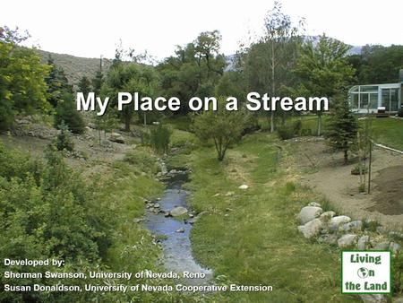 My Place on a Stream Developed by: Sherman Swanson, University of Nevada, Reno Susan Donaldson, University of Nevada Cooperative Extension UNCE, Reno,