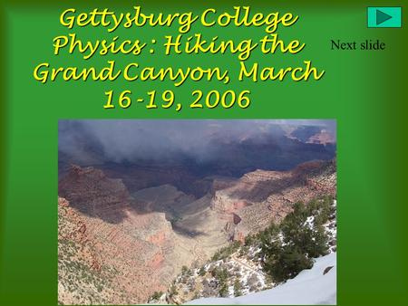Gettysburg College Physics : Hiking the Grand Canyon, March 16-19, 2006 Next slide.
