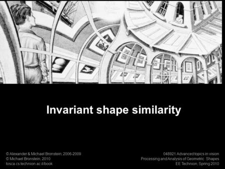 1 Numerical Geometry of Non-Rigid Shapes Invariant shape similarity Invariant shape similarity © Alexander & Michael Bronstein, 2006-2009 © Michael Bronstein,