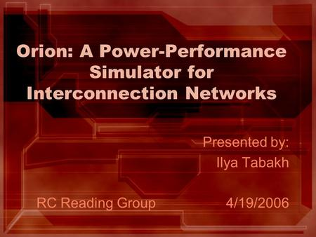 Orion: A Power-Performance Simulator for Interconnection Networks Presented by: Ilya Tabakh RC Reading Group4/19/2006.