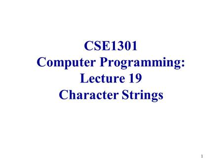 1 CSE1301 Computer Programming: Lecture 19 Character Strings.